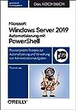 Microsoft Windows Server 2019 Automatisierung mit PowerShell - Das Kochbuch: Praxisorientierte Rezepte zur Automatisierung und Verwaltung von Administrationsaufgaben